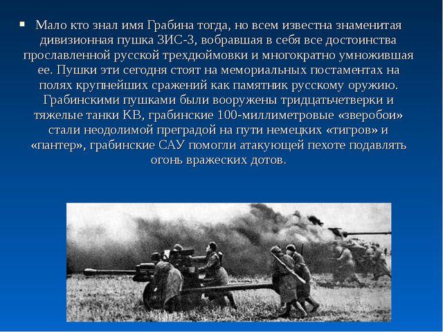 Мало кто знал имя Грабина тогда, но всем известна знаменитая дивизионная пушк...