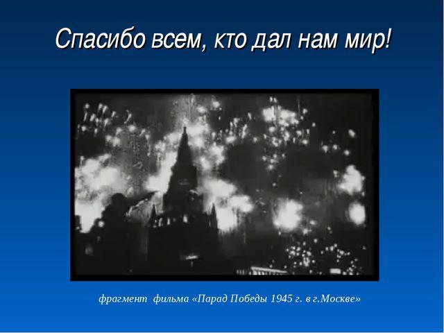 Спасибо всем, кто дал нам мир! фрагмент фильма «Парад Победы 1945 г. в г.Моск...