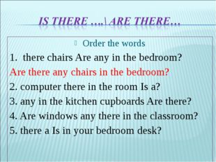 Order the words 1. there chairs Are any in the bedroom? Are there any chairs