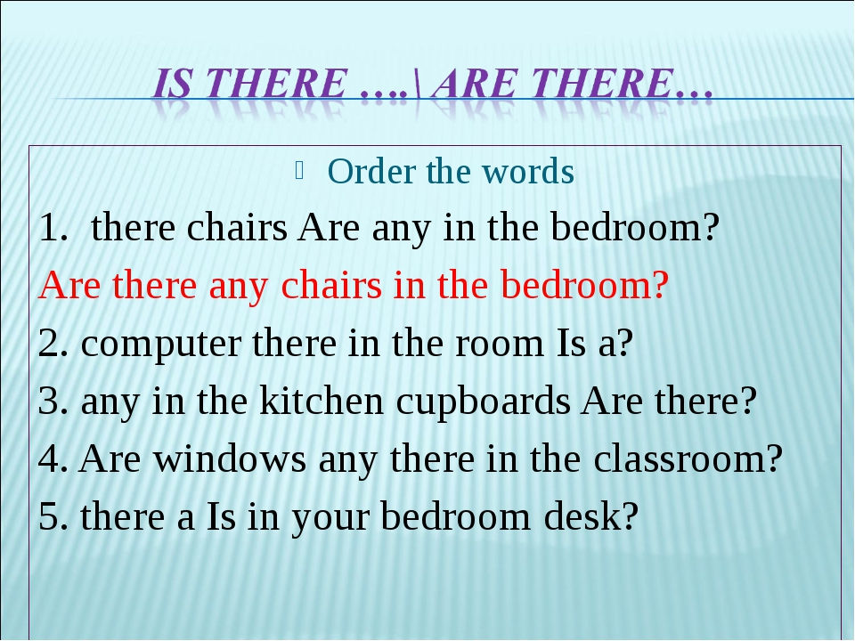 Order the words 1. there chairs Are any in the bedroom? Are there any chairs...