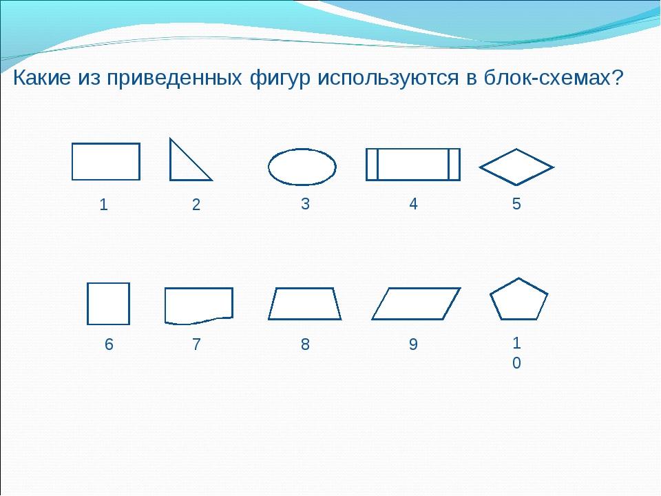Какие из приведенных фигур используются в блок-схемах? 1 2 3 4 5 6 7 8 9 10