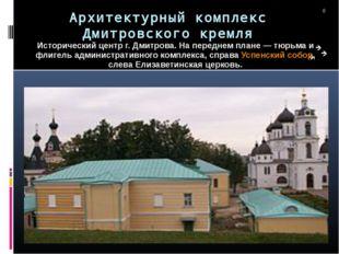 Архитектурный комплекс Дмитровского кремля Исторический центр г. Дмитрова. На