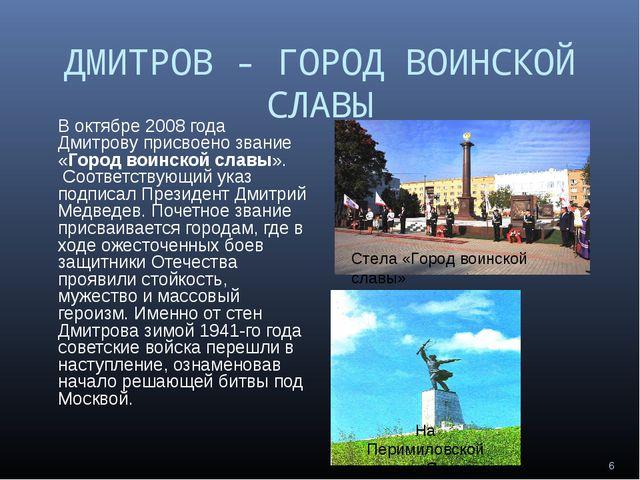 ДМИТРОВ - ГОРОД ВОИНСКОЙ СЛАВЫ В октябре 2008 года Дмитрову присвоено звание...