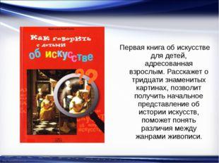 Первая книга об искусстве для детей, адресованная взрослым. Расскажет о тридц