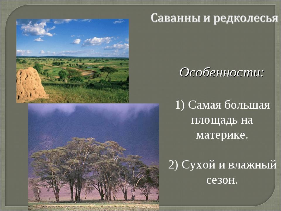 Особенности: 1) Самая большая площадь на материке. 2) Сухой и влажный сезон.