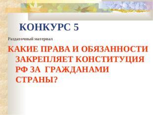 КОНКУРС 5 Раздаточный материал КАКИЕ ПРАВА И ОБЯЗАННОСТИ ЗАКРЕПЛЯЕТ КОНСТИТУЦ