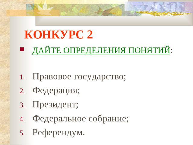 КОНКУРС 2 ДАЙТЕ ОПРЕДЕЛЕНИЯ ПОНЯТИЙ: Правовое государство; Федерация; Президе...