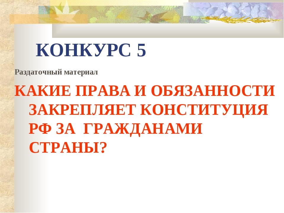 КОНКУРС 5 Раздаточный материал КАКИЕ ПРАВА И ОБЯЗАННОСТИ ЗАКРЕПЛЯЕТ КОНСТИТУЦ...