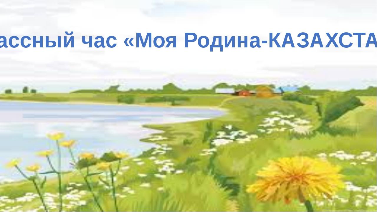 Классный час «Моя Родина-КАЗАХСТАН»