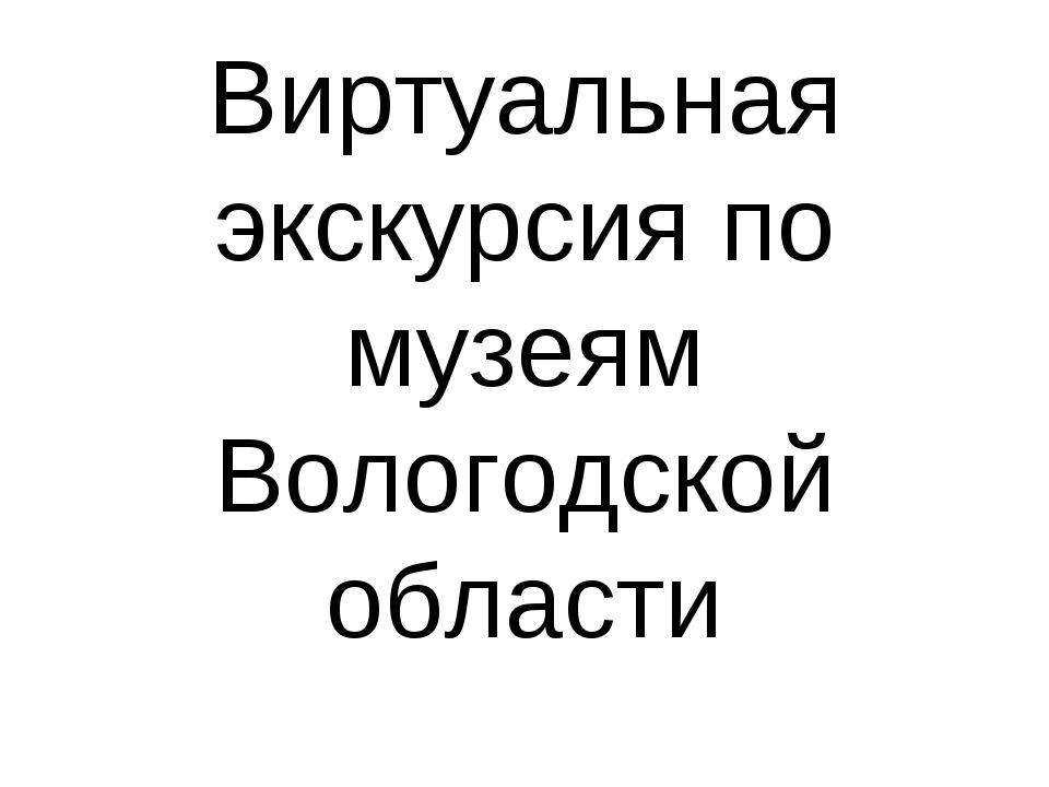 Виртуальная экскурсия по музеям Вологодской области
