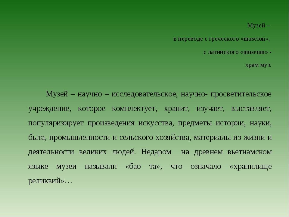 Музей – в переводе с греческого «museion», с латинского «museum» - храм муз....