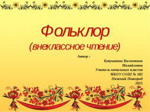Фольклор (внеклассное чтение) Автор : Кукушкина Валентина Михайловна Учитель
