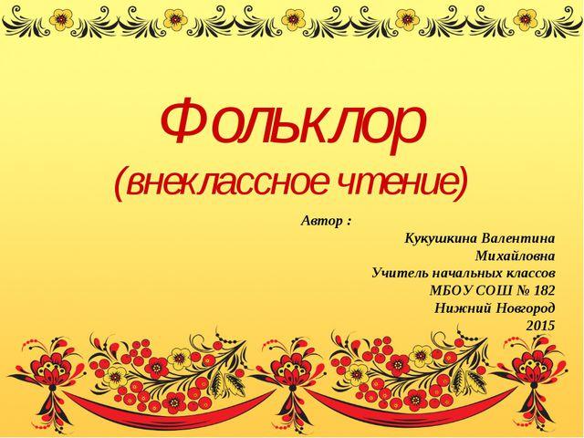 Фольклор (внеклассное чтение) Автор : Кукушкина Валентина Михайловна Учитель...
