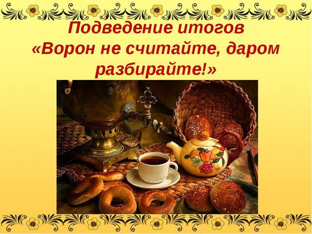 Подведение итогов «Ворон не считайте, даром разбирайте!»