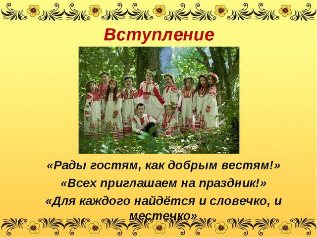 Вступление «Рады гостям, как добрым вестям!» «Всех приглашаем на праздник!» «...