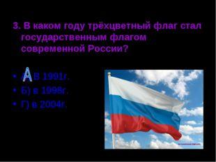3. В каком году трёхцветный флаг стал государственным флагом современной Росс
