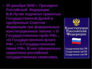 25 декабря 2000 г. Президент Российской Федерации В.В.Путин подписал принятые
