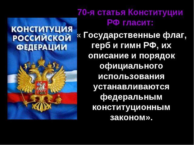70-я статья Конституции РФ гласит: « Государственные флаг, герб и гимн РФ, их...