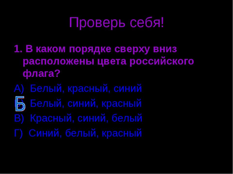 Проверь себя! 1. В каком порядке сверху вниз расположены цвета российского фл...
