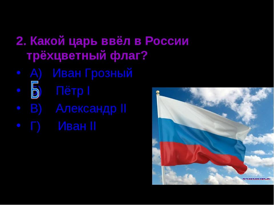 2. Какой царь ввёл в России трёхцветный флаг? А) Иван Грозный Б) Пётр Ι В) Ал...