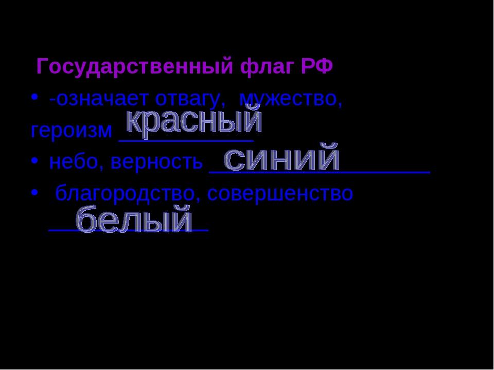 Государственный флаг РФ -означает отвагу, мужество, героизм ___________ небо...
