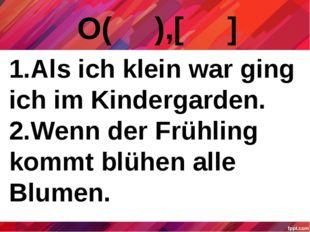 О( ),[ ] 1.Als ich klein war ging ich im Kindergarden. 2.Wenn der Frühling ko