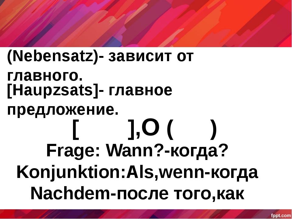(Nebensatz)- зависит от главного. [Haupzsats]- главное предложение. [ ],O ( )...