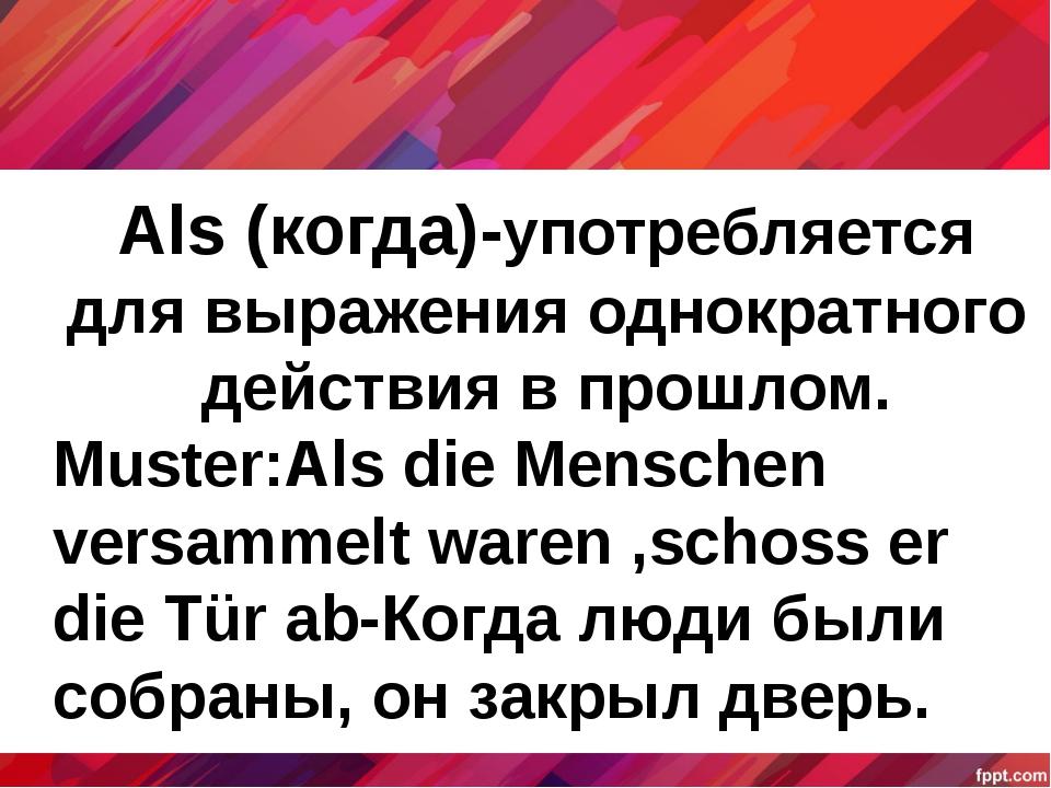 Als (когда)-употребляется для выражения однократного действия в прошлом. Must...