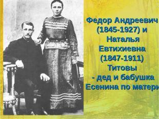 Федор Андреевич (1845-1927) и Наталья Евтихиевна (1847-1911) Титовы - де