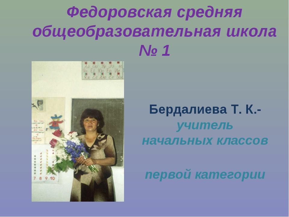 Федоровская средняя общеобразовательная школа № 1 Бердалиева Т. К.- учитель н...