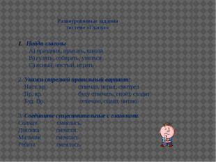 Разноуровневые задания по теме «Глагол» Найди глаголы А) праздник, прыгать, ш