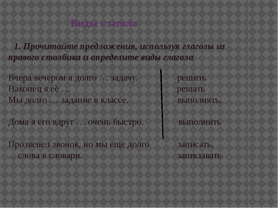 Виды глагола 1. Прочитайте предложения, используя глаголы из правого столбик...