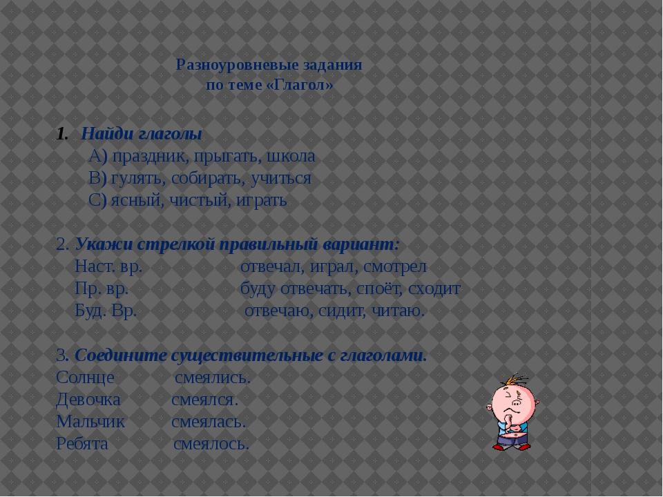 Разноуровневые задания по теме «Глагол» Найди глаголы А) праздник, прыгать, ш...