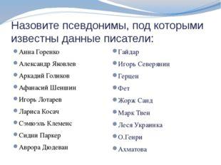 Назовите псевдонимы, под которыми известны данные писатели: Анна Горенко Алек