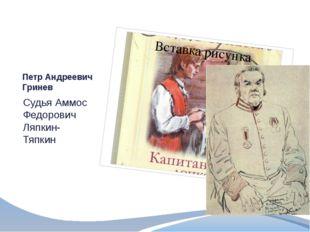 Петр Андреевич Гринев Судья Аммос Федорович Ляпкин- Тяпкин