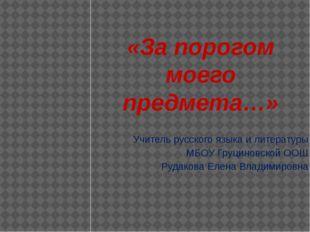«За порогом моего предмета…» Учитель русского языка и литературы МБОУ Груцино