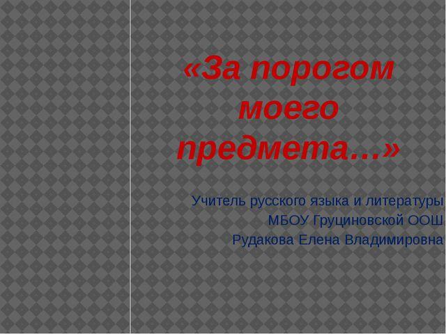 «За порогом моего предмета…» Учитель русского языка и литературы МБОУ Груцино...