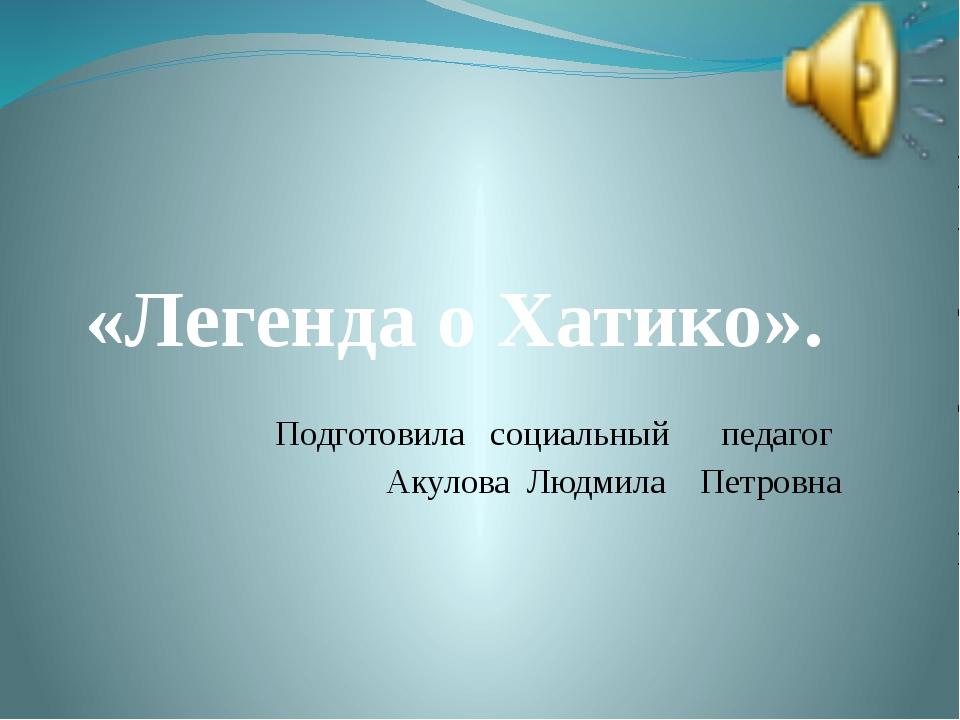 Подготовила социальный педагог Акулова Людмила Петровна «Легенда о Хатико».