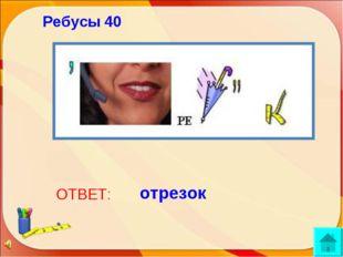 ОТВЕТ: отрезок Ребусы 40 http://aida.ucoz.ru