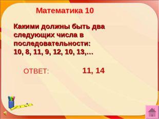 ОТВЕТ: 11, 14 Математика 10 Какими должны быть два следующих числа в последов