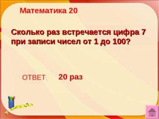 Сколько раз встречается цифра 7 при записи чисел от 1 до 100? ОТВЕТ: 20 раз М
