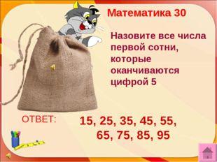 ОТВЕТ: 15, 25, 35, 45, 55, 65, 75, 85, 95 Математика 30 Назовите все числа пе