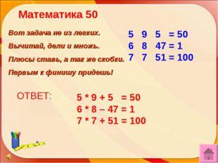 ОТВЕТ: 5 * 9 + 5 = 50 6 * 8 – 47 = 1 7 * 7 + 51 = 100 Вот задача не из легких