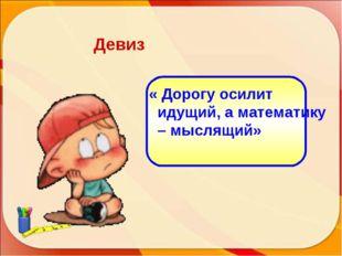 « Дорогу осилит идущий, а математику – мыслящий» Девиз http://aida.ucoz.ru