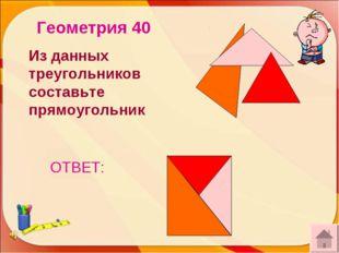 ОТВЕТ: Геометрия 40 Из данных треугольников составьте прямоугольник