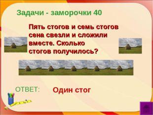 ОТВЕТ: Один стог Пять стогов и семь стогов сена свезли и сложили вместе. Скол