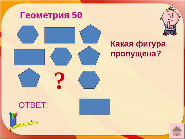 ОТВЕТ: Геометрия 50 ? Какая фигура пропущена?