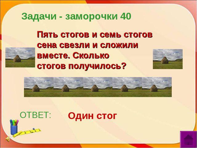 ОТВЕТ: Один стог Пять стогов и семь стогов сена свезли и сложили вместе. Скол...