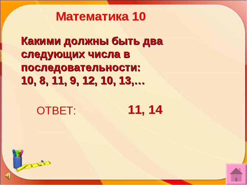 ОТВЕТ: 11, 14 Математика 10 Какими должны быть два следующих числа в последов...