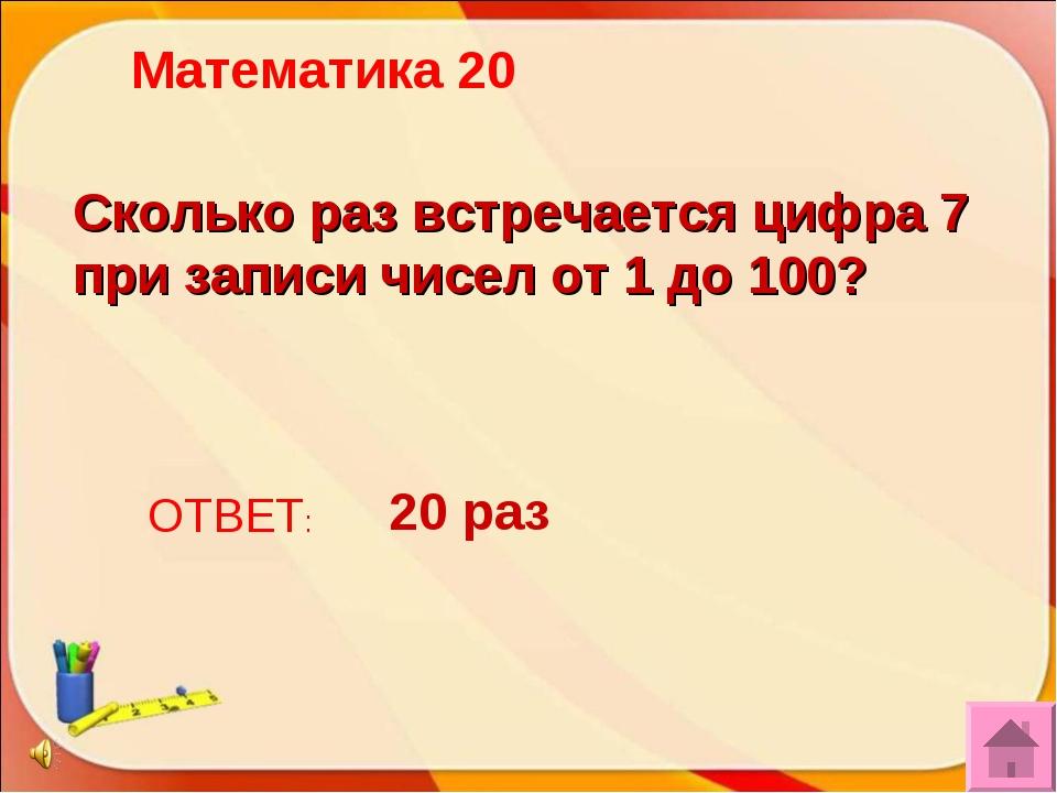 Сколько раз встречается цифра 7 при записи чисел от 1 до 100? ОТВЕТ: 20 раз М...